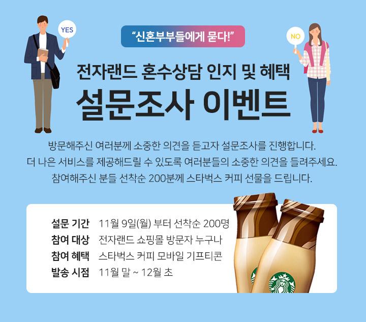 전자랜드 혼수상담 인지 및 혜택 - 설문조사 이벤트 : 방문해주신 여러분께 소중한 의견을 듣고자 설문조사를 진행합니다.  나은 서비스를 제공해드릴 수 있도록 여러분들의 소중한 의견을 들려주세요. 참여해주신 분들 선착순 200분께 스타벅스 커피 선물을 드립니다.
